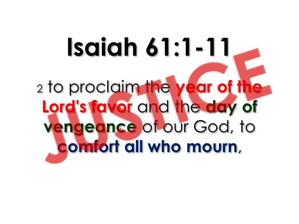 Isaiah 61:1-11 2 to proclaim the year of the Lord s favor and the day of vengeance of our God, to comfort all who mourn,