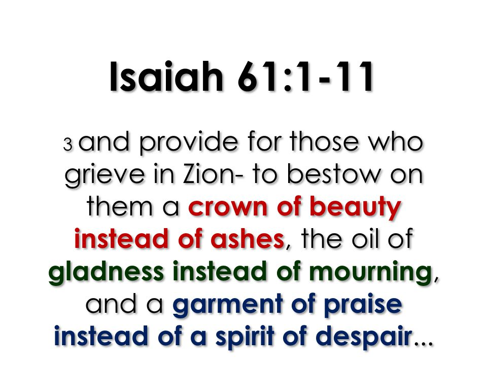 Isaiah 61:1-11 3 and provide for those who grieve in Zion- to bestow on them a crown of beauty instead of ashes, the oil of gladness instead of mourning, and a garment of praise instead of a spirit of despair...