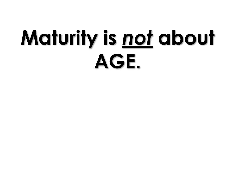 Maturity is not about AGE.