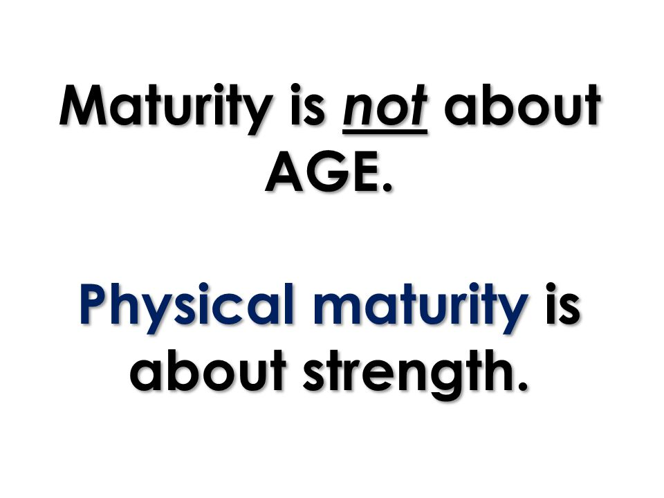 Maturity is not about AGE. Physical maturity is about strength.