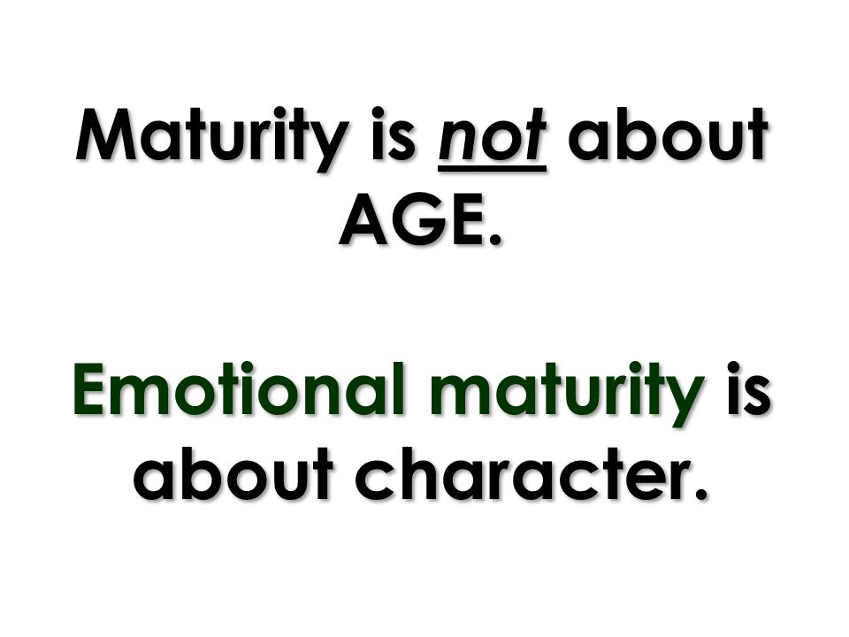Maturity is not about AGE. Emotional maturity is about character.