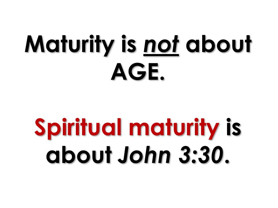 Maturity is not about AGE. Spiritual maturity is about John 3:30.