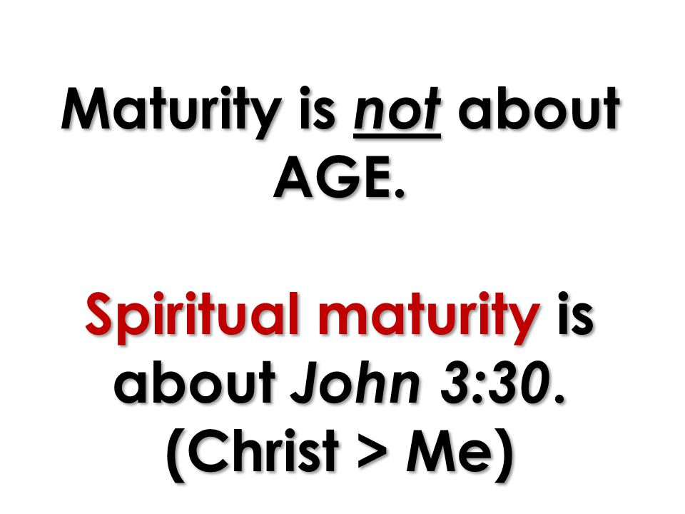 Maturity is not about AGE. Spiritual maturity is about John 3:30