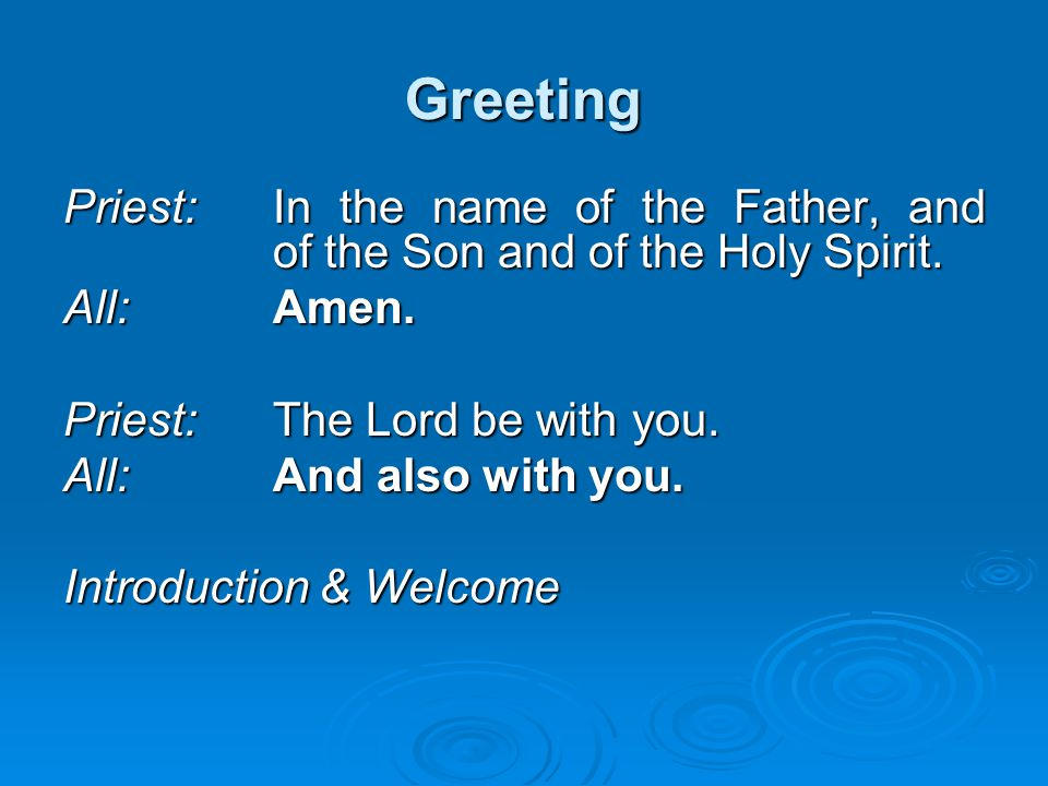 Greeting Priest: In the name of the Father, and of the Son and of the Holy Spirit. All: Amen. Priest: The Lord be with you.