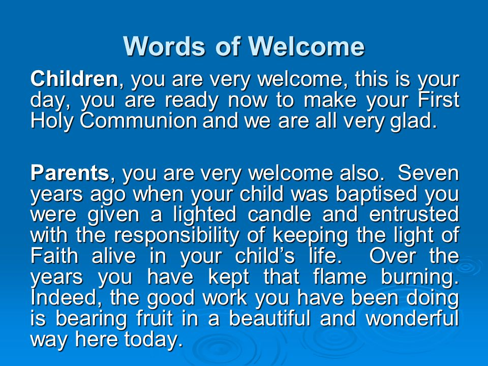 Words of Welcome Children, you are very welcome, this is your day, you are ready now to make your First Holy Communion and we are all very glad.