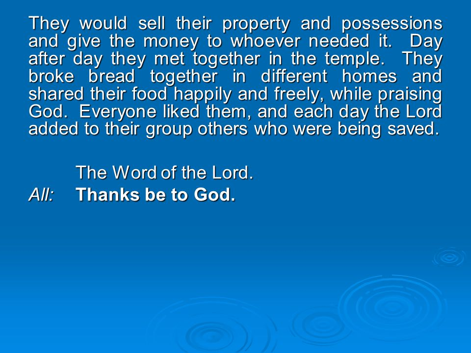 They would sell their property and possessions and give the money to whoever needed it. Day after day they met together in the temple. They broke bread together in different homes and shared their food happily and freely, while praising God. Everyone liked them, and each day the Lord added to their group others who were being saved.