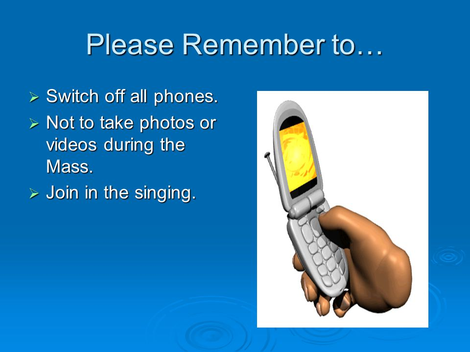 Please Remember to… Switch off all phones.
