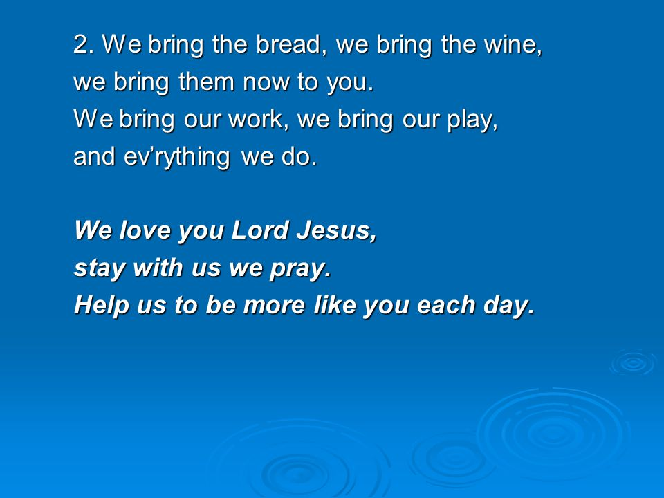 2. We bring the bread, we bring the wine,