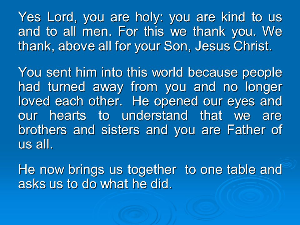 Yes Lord, you are holy: you are kind to us and to all men