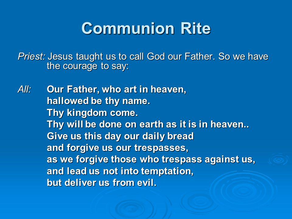 Communion Rite Priest: Jesus taught us to call God our Father. So we have the courage to say: All: Our Father, who art in heaven,