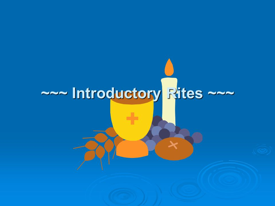 ~~~ Introductory Rites ~~~