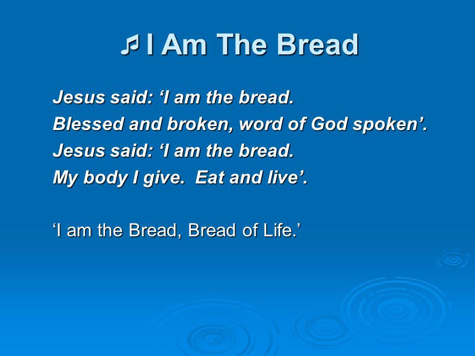 I Am The Bread Jesus said: 'I am the bread.