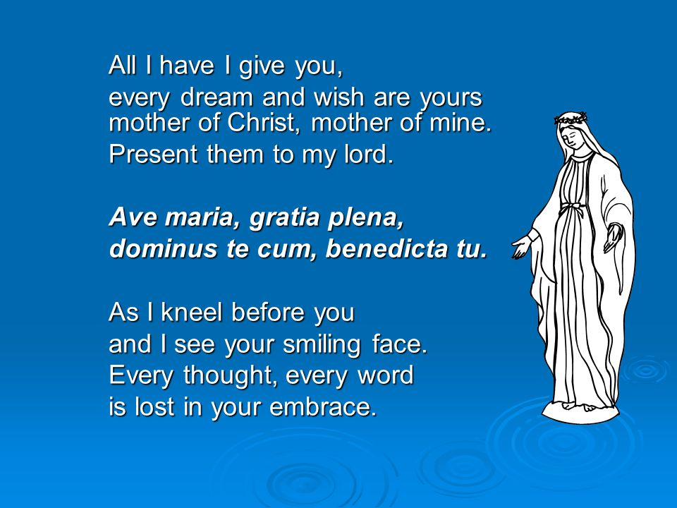 All I have I give you, every dream and wish are yours mother of Christ, mother of mine. Present them to my lord.