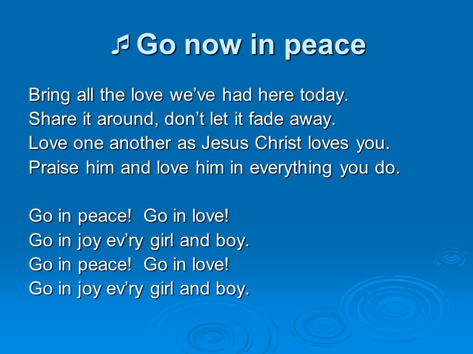 Go now in peace Bring all the love we've had here today.