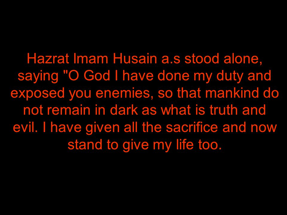 Hazrat Imam Husain a.s stood alone, saying O God I have done my duty and exposed you enemies, so that mankind do not remain in dark as what is truth and evil.