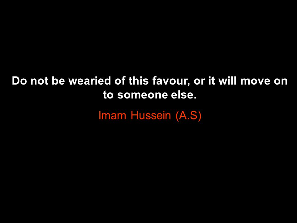 Do not be wearied of this favour, or it will move on to someone else.