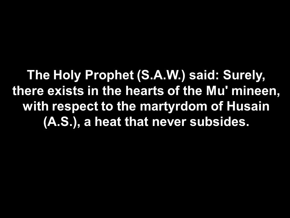 The Holy Prophet (S.A.W.) said: Surely, there exists in the hearts of the Mu mineen, with respect to the martyrdom of Husain (A.S.), a heat that never subsides.