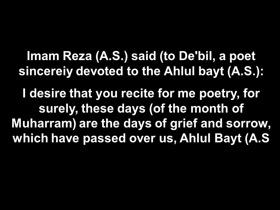 Imam Reza (A.S.) said (to De bil, a poet sincereiy devoted to the Ahlul bayt (A.S.):