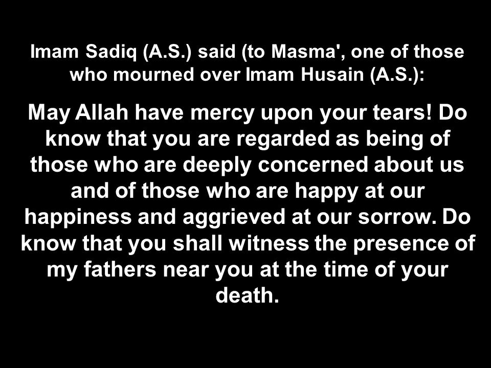 Imam Sadiq (A.S.) said (to Masma , one of those who mourned over Imam Husain (A.S.):