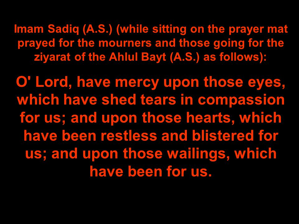 Imam Sadiq (A.S.) (while sitting on the prayer mat prayed for the mourners and those going for the ziyarat of the Ahlul Bayt (A.S.) as follows):