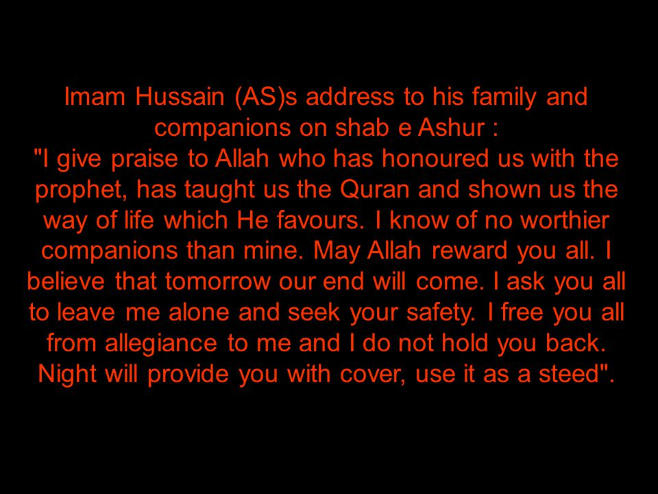 Imam Hussain (AS)s address to his family and companions on shab e Ashur : I give praise to Allah who has honoured us with the prophet, has taught us the Quran and shown us the way of life which He favours.