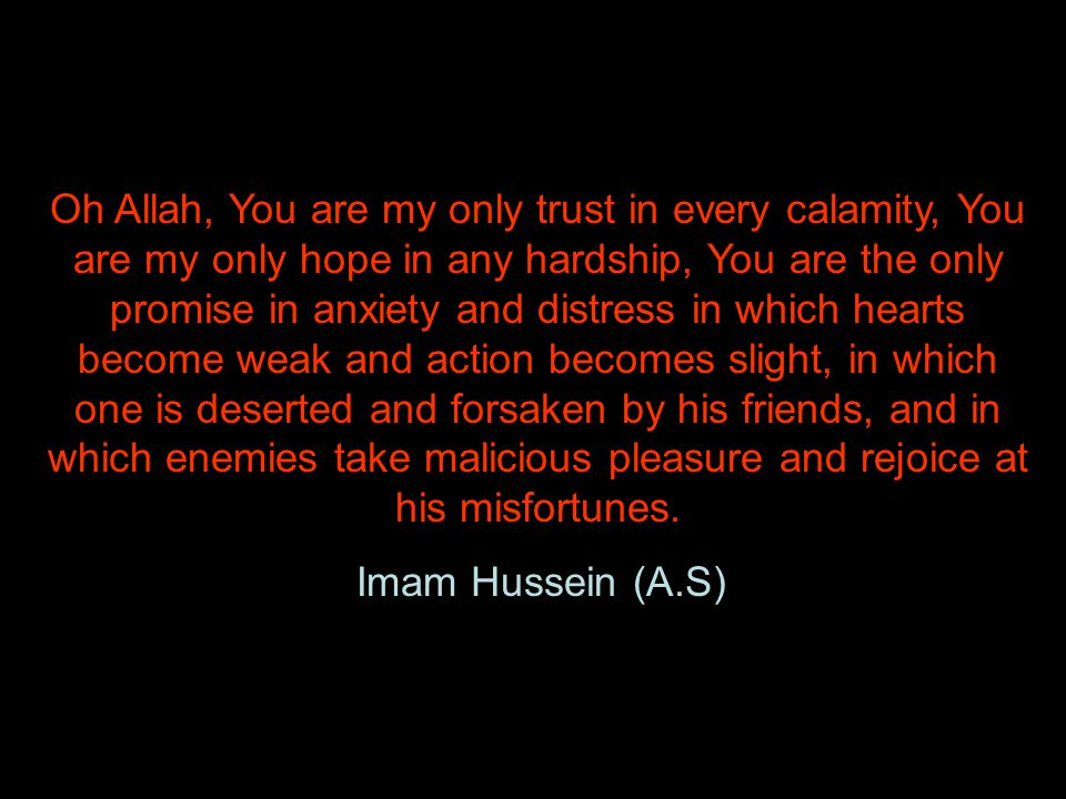 Oh Allah, You are my only trust in every calamity, You are my only hope in any hardship, You are the only promise in anxiety and distress in which hearts become weak and action becomes slight, in which one is deserted and forsaken by his friends, and in which enemies take malicious pleasure and rejoice at his misfortunes.