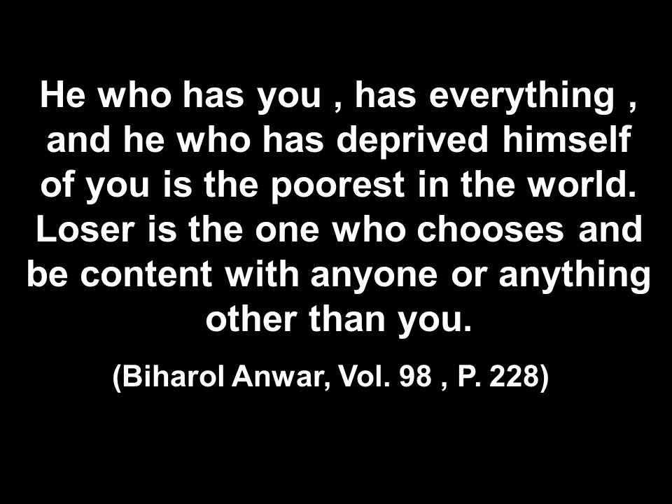 He who has you , has everything , and he who has deprived himself of you is the poorest in the world. Loser is the one who chooses and be content with anyone or anything other than you.