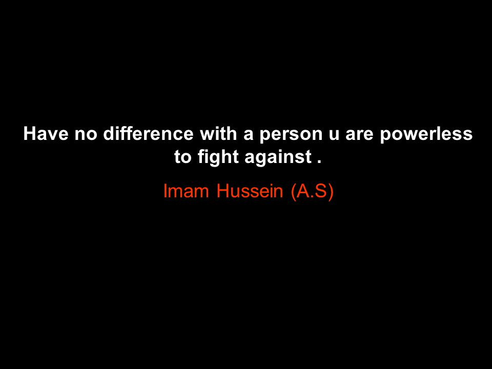 Have no difference with a person u are powerless to fight against .