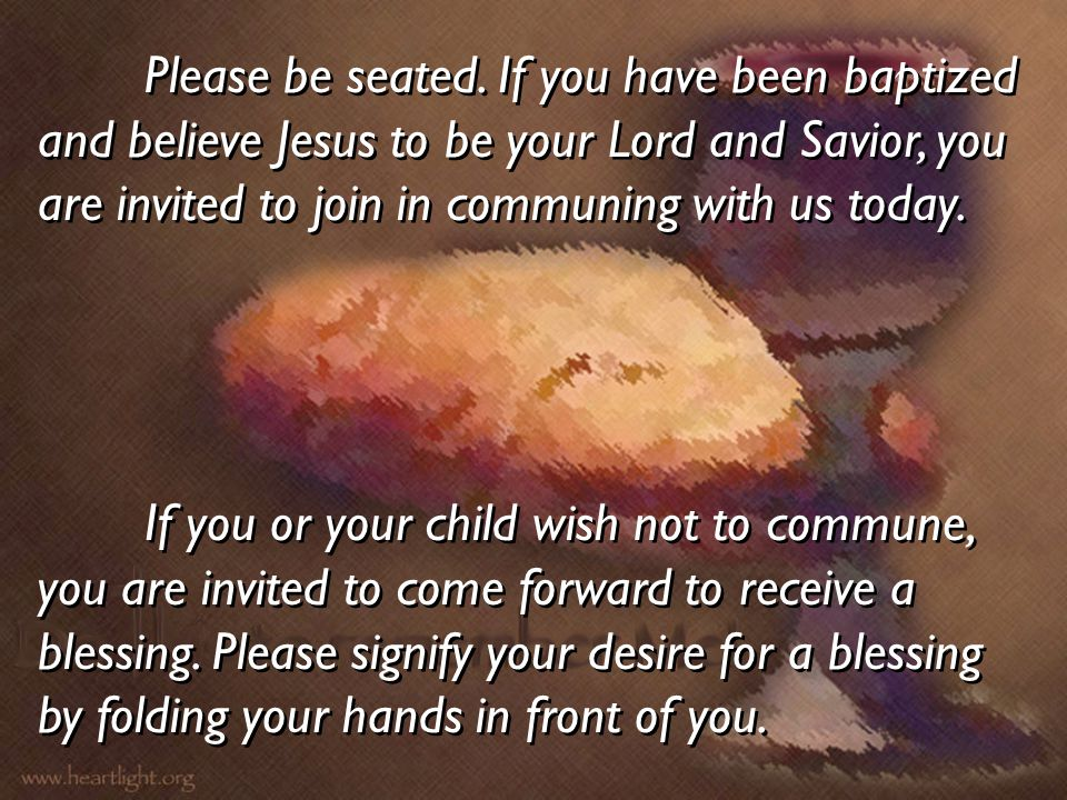 Please be seated. If you have been baptized and believe Jesus to be your Lord and Savior, you are invited to join in communing with us today.
