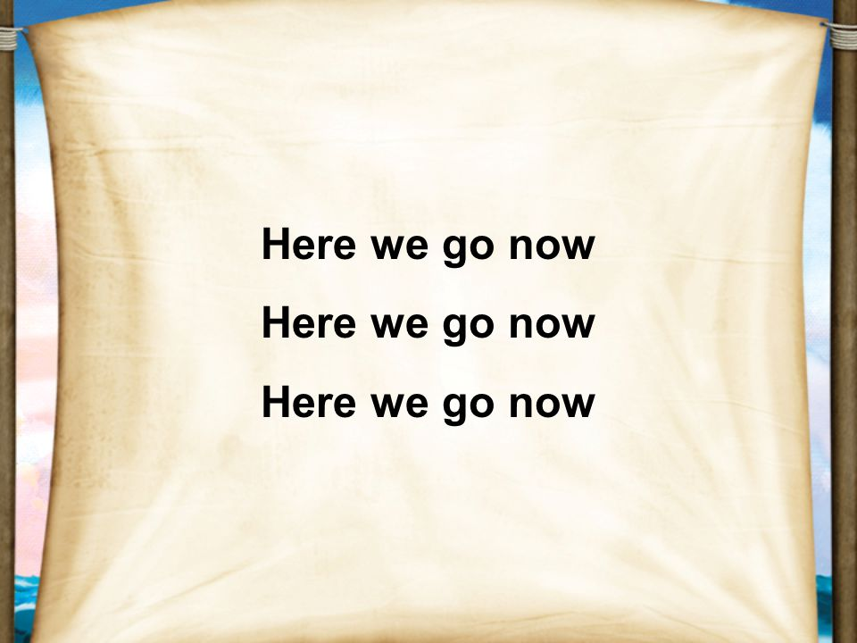 Here we go now Here we go now Here we go now
