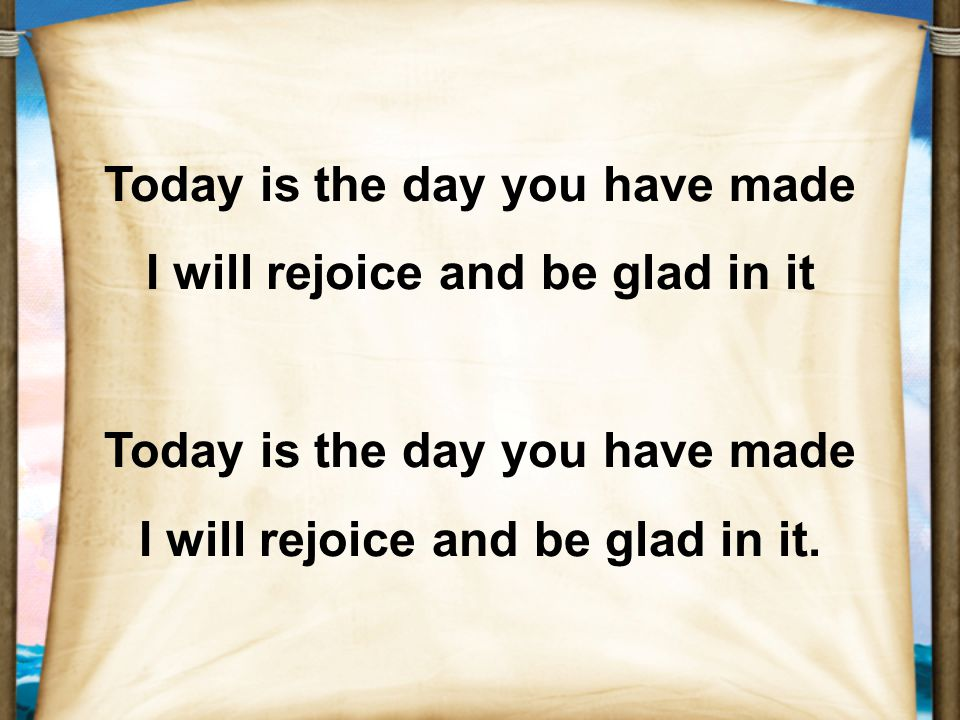 Today is the day you have made I will rejoice and be glad in it Today is the day you have made I will rejoice and be glad in it.