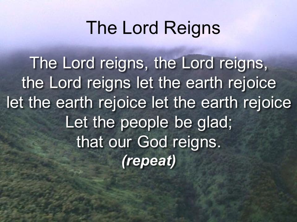 The Lord Reigns The Lord reigns, the Lord reigns,