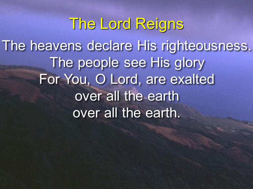 The Lord Reigns The heavens declare His righteousness.