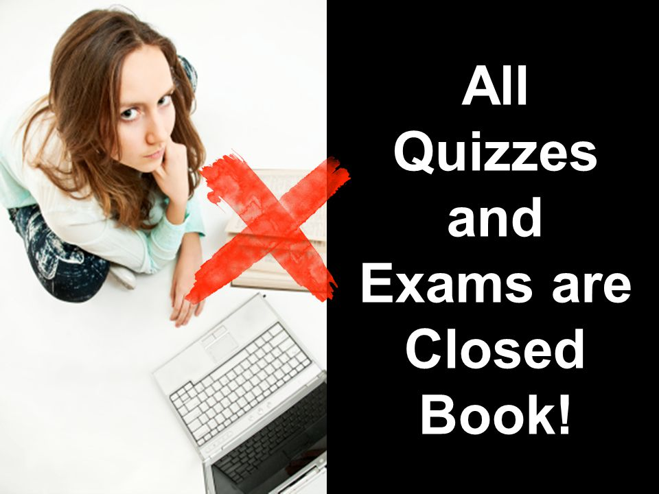 All Quizzes and Exams are Closed Book!