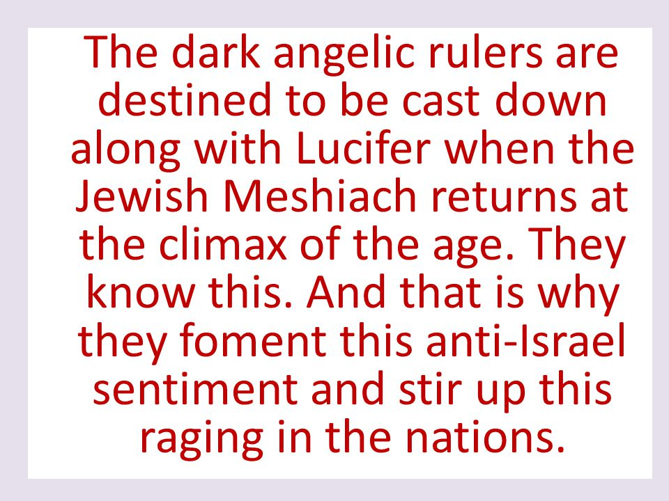 The dark angelic rulers are destined to be cast down along with Lucifer when the Jewish Meshiach returns at the climax of the age.