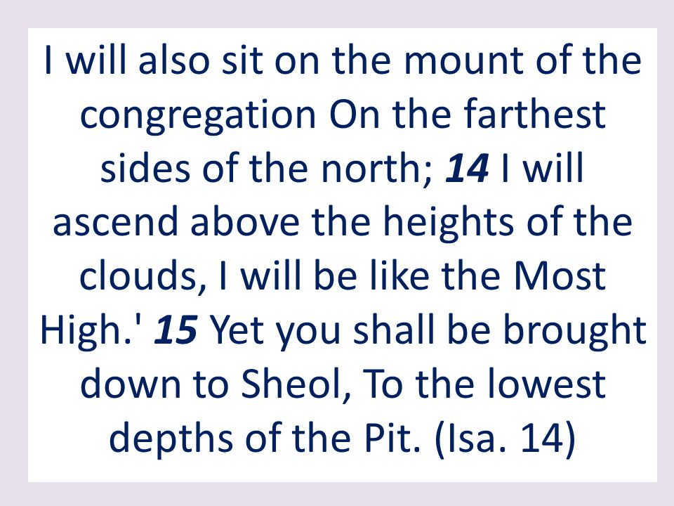 I will also sit on the mount of the congregation On the farthest sides of the north; 14 I will ascend above the heights of the clouds, I will be like the Most High. 15 Yet you shall be brought down to Sheol, To the lowest depths of the Pit.