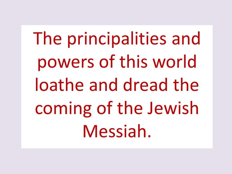The principalities and powers of this world loathe and dread the coming of the Jewish Messiah.