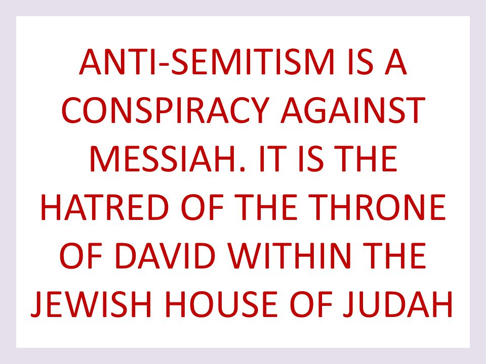 ANTI-SEMITISM IS A CONSPIRACY AGAINST MESSIAH