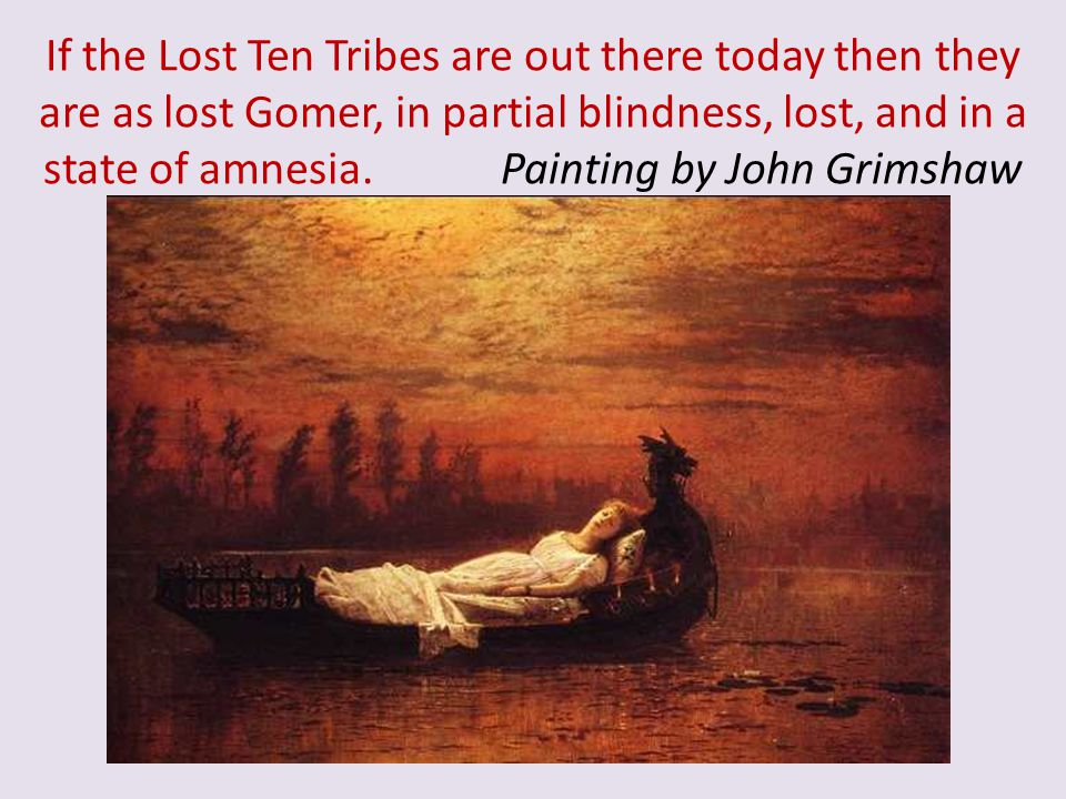 If the Lost Ten Tribes are out there today then they are as lost Gomer, in partial blindness, lost, and in a state of amnesia.
