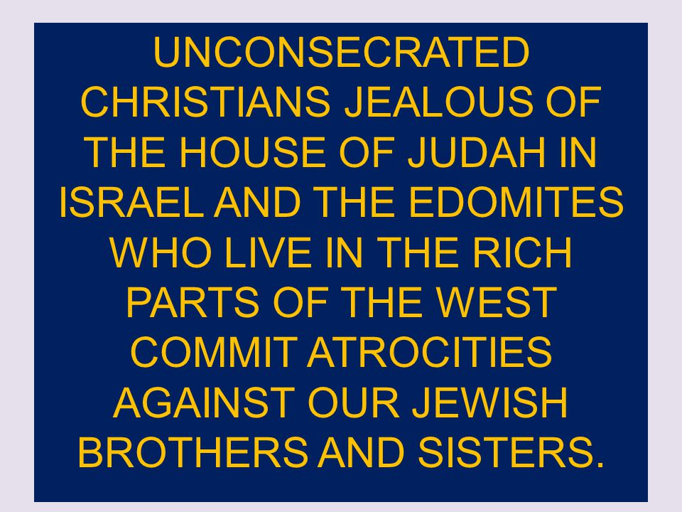 UNCONSECRATED CHRISTIANS JEALOUS OF THE HOUSE OF JUDAH IN ISRAEL AND THE EDOMITES WHO LIVE IN THE RICH PARTS OF THE WEST COMMIT ATROCITIES AGAINST OUR JEWISH BROTHERS AND SISTERS.