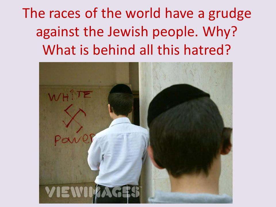 The races of the world have a grudge against the Jewish people. Why
