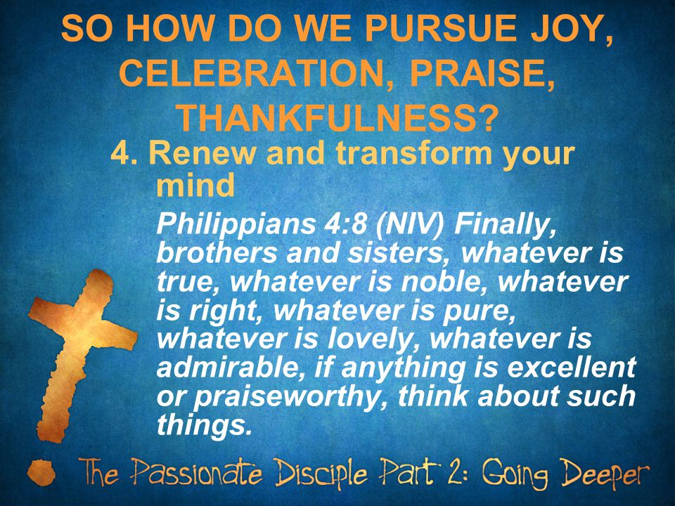 SO HOW DO WE PURSUE JOY, CELEBRATION, PRAISE, THANKFULNESS