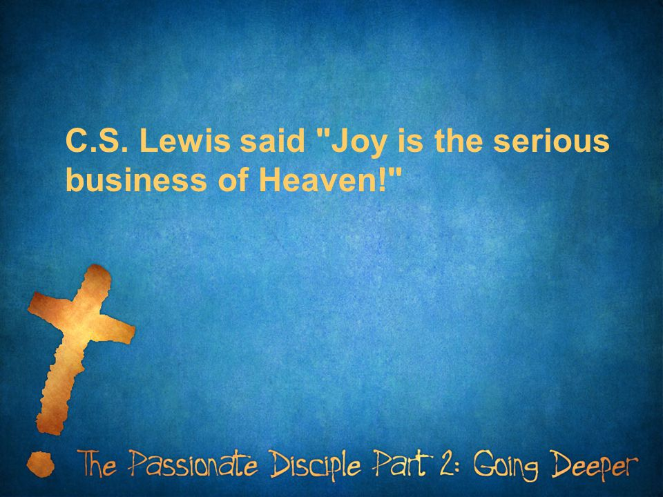 C.S. Lewis said Joy is the serious business of Heaven!