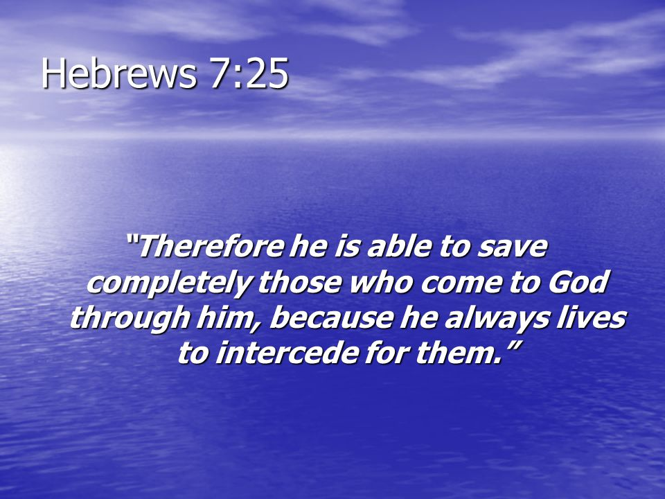 Hebrews 7:25 Therefore he is able to save completely those who come to God through him, because he always lives to intercede for them.