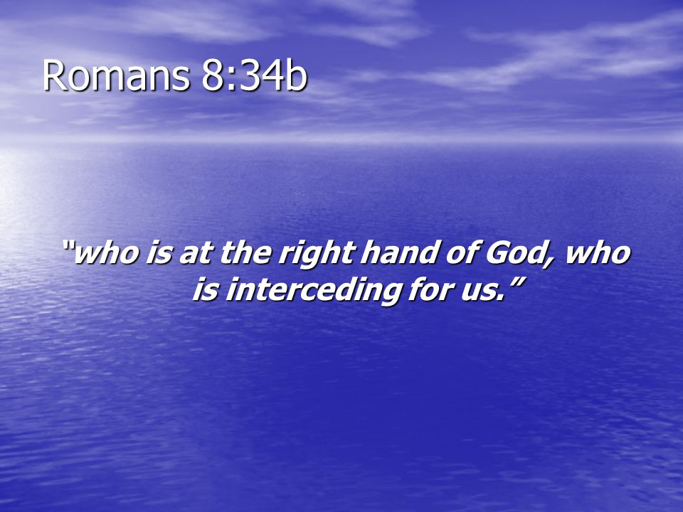 who is at the right hand of God, who is interceding for us.