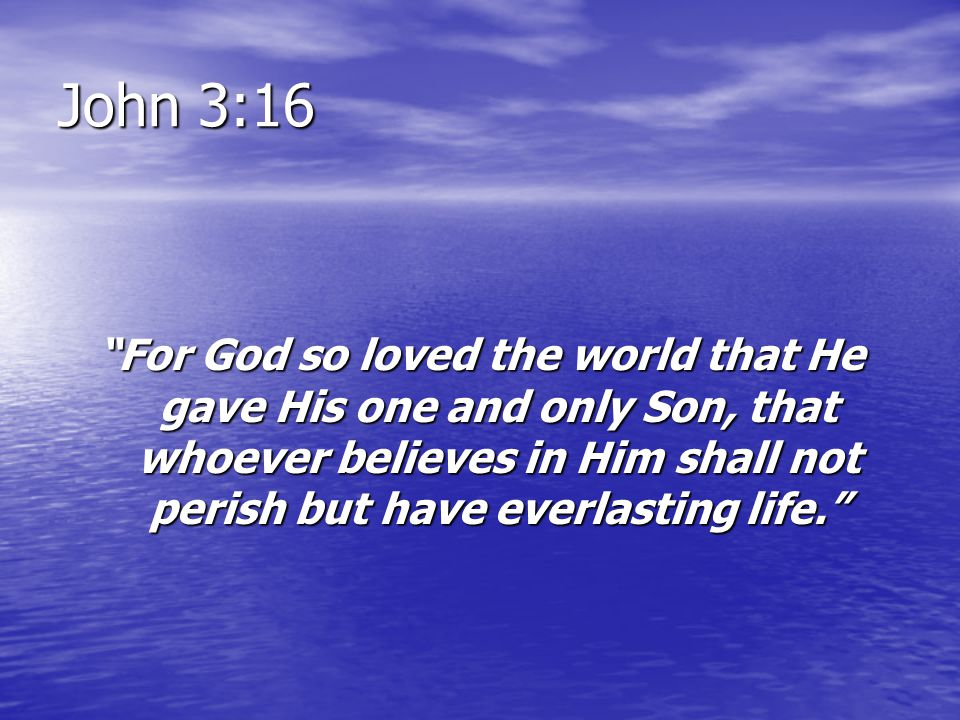 John 3:16 For God so loved the world that He gave His one and only Son, that whoever believes in Him shall not perish but have everlasting life.