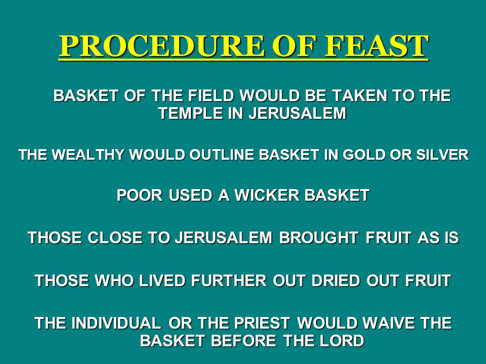 PROCEDURE OF FEAST BASKET OF THE FIELD WOULD BE TAKEN TO THE TEMPLE IN JERUSALEM. THE WEALTHY WOULD OUTLINE BASKET IN GOLD OR SILVER.