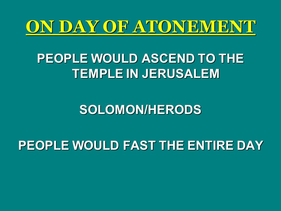 ON DAY OF ATONEMENT PEOPLE WOULD ASCEND TO THE TEMPLE IN JERUSALEM