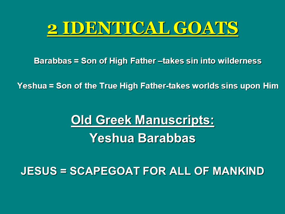 2 IDENTICAL GOATS Barabbas = Son of High Father –takes sin into wilderness. Yeshua = Son of the True High Father-takes worlds sins upon Him.