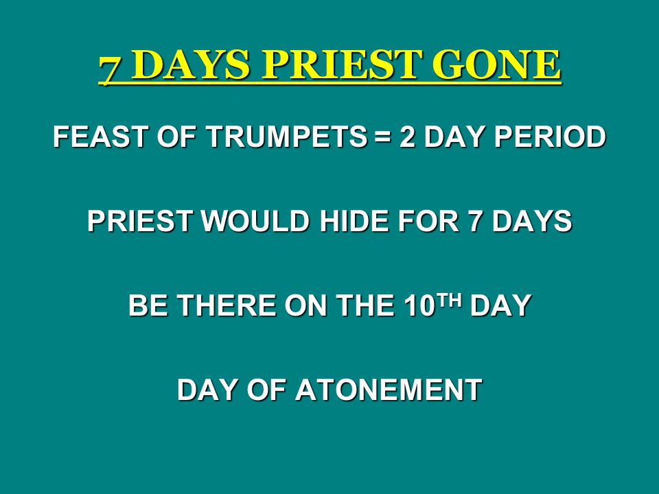 FEAST OF TRUMPETS = 2 DAY PERIOD PRIEST WOULD HIDE FOR 7 DAYS